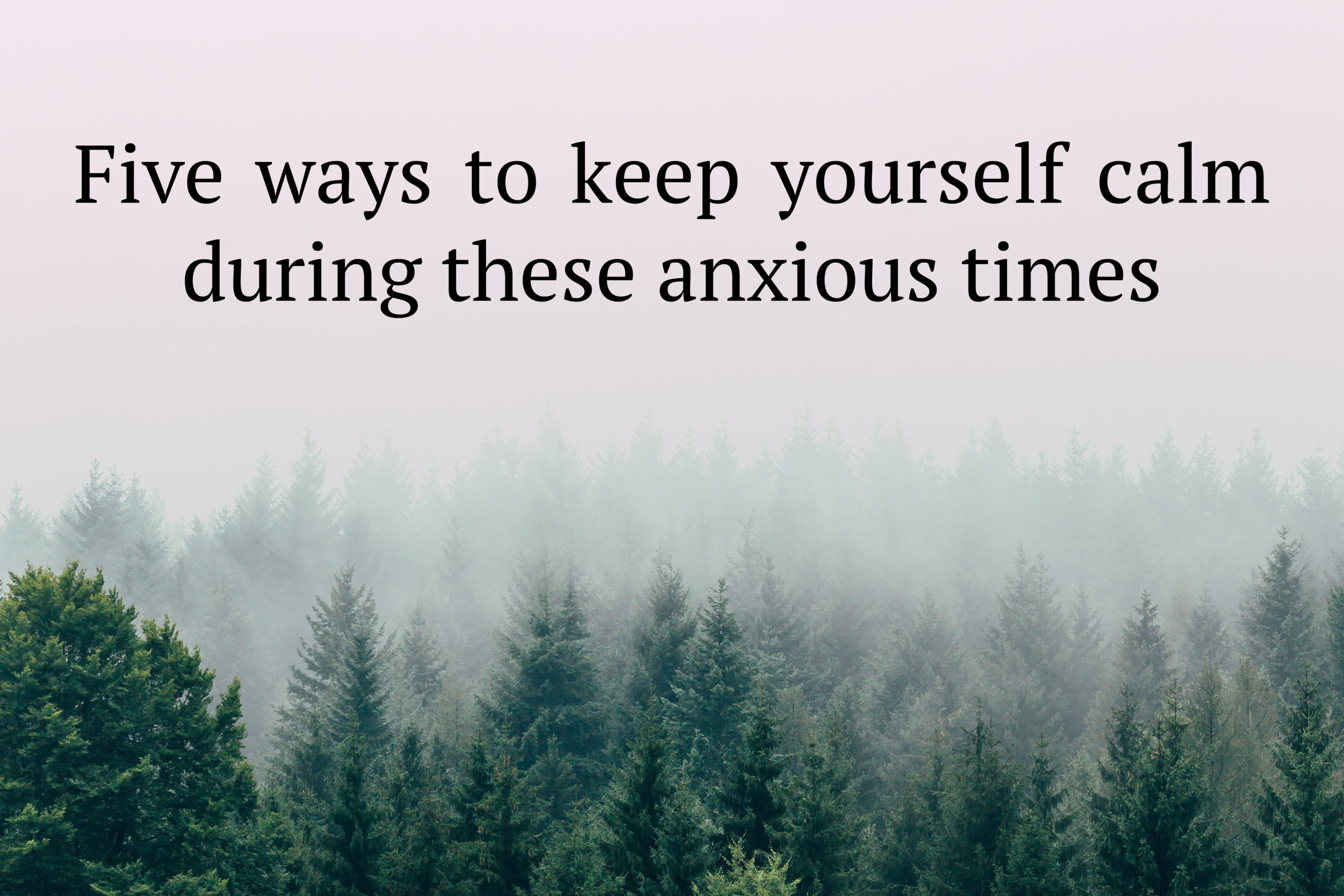 Five ways to keep yourself calm during these anxious times